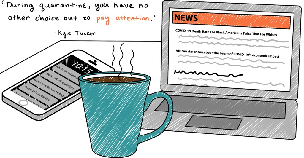 "A phone, laptop, and coffee mug on a table. The phone screen is filled with hashtags: #JusticeForBreonnaTaylor #JusticeForGeorgeFloyd #JusticeForElijiahMcClain #JusticeForAhmaudArbery #JusticeForJacobBlake. The laptop is open to the news, with the headlines ""COVID-19 Death Rate For Black Americans Twice That For Whites"" and ""African Americans bear the brunt of COVID-19's economic impact."" A quote from Kyle Tucker, MCB PhD candidate and iMCB+ co-director, is highlighted: ""During quarantine, you have no other choice but to pay attention."""